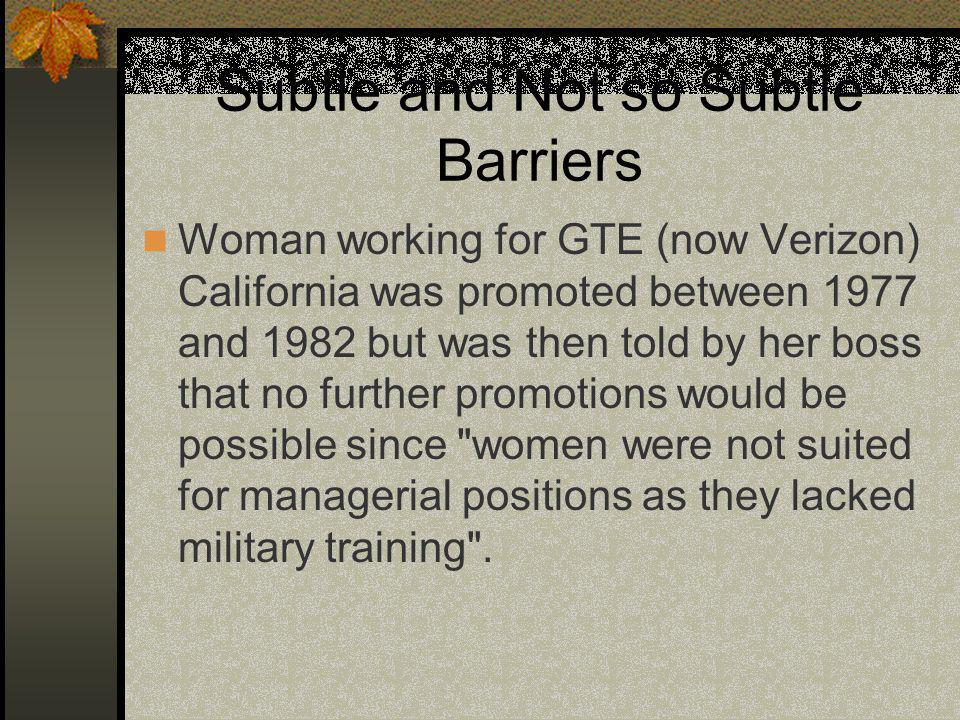 Subtle and Not so Subtle Barriers Woman working for GTE (now Verizon) California was promoted between 1977 and 1982 but was then told by her boss that no further promotions would be possible since women were not suited for managerial positions as they lacked military training .