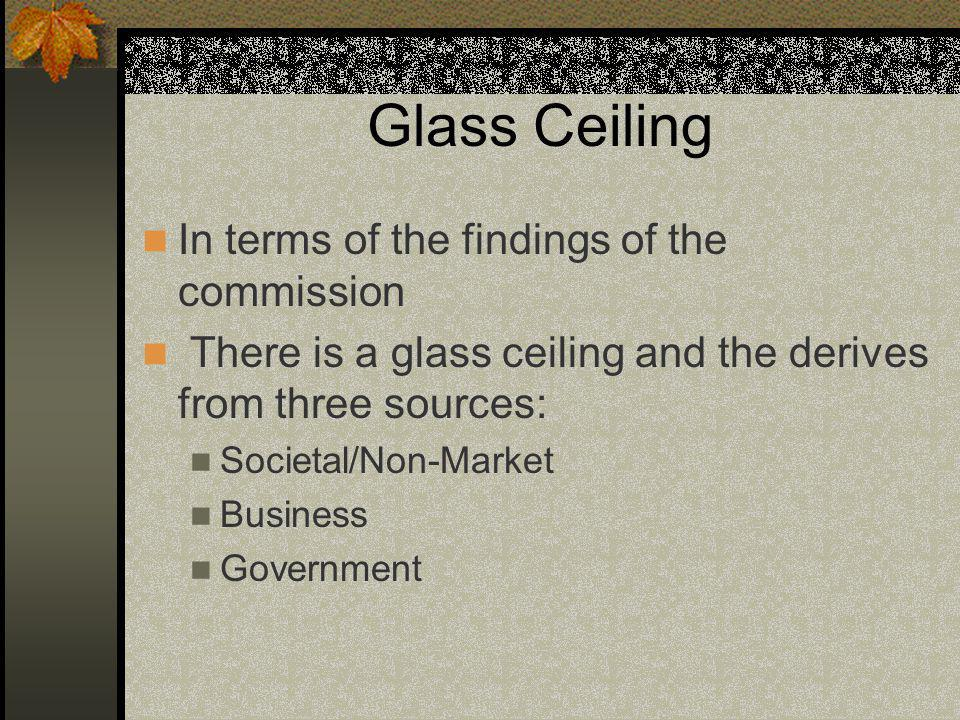 Glass Ceiling In terms of the findings of the commission There is a glass ceiling and the derives from three sources: Societal/Non-Market Business Government