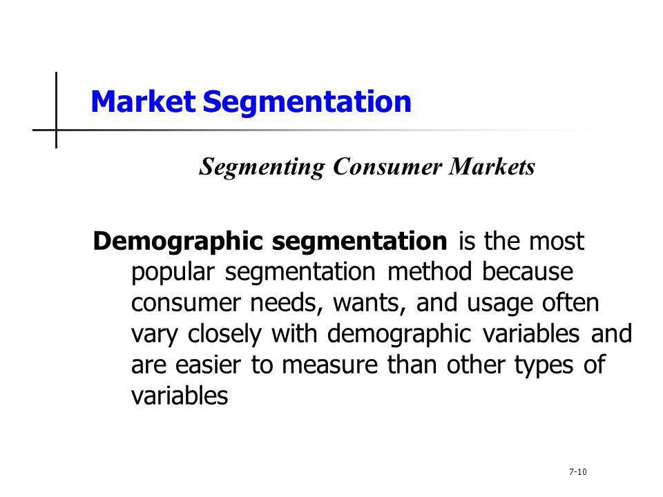 Market Segmentation Segmenting Consumer Markets Demographic segmentation is the most popular segmentation method because consumer needs, wants, and us