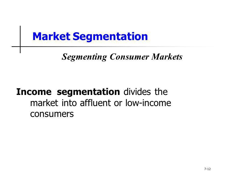 Market Segmentation Income segmentation divides the market into affluent or low-income consumers 7-12 Segmenting Consumer Markets
