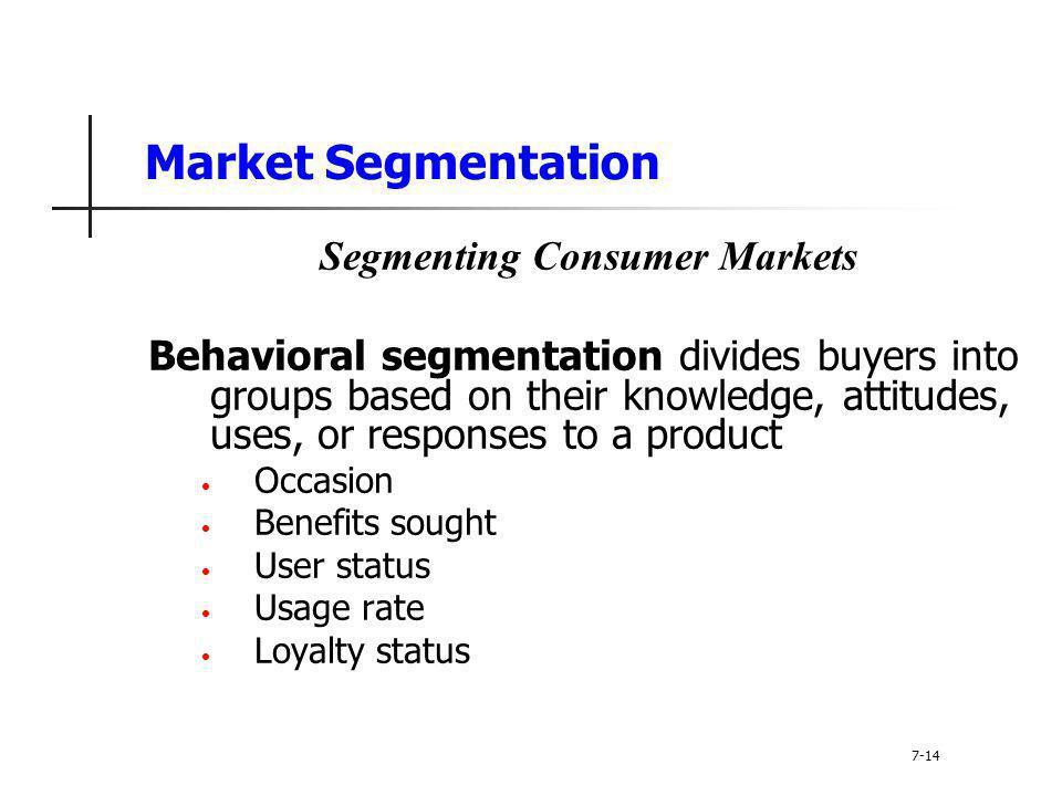 Market Segmentation Segmenting Consumer Markets Behavioral segmentation divides buyers into groups based on their knowledge, attitudes, uses, or respo