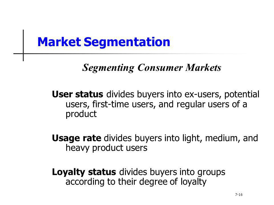Market Segmentation Segmenting Consumer Markets User status divides buyers into ex-users, potential users, first-time users, and regular users of a pr