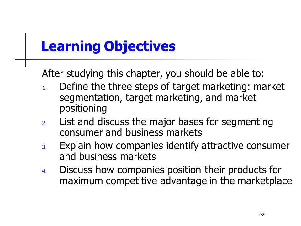 Learning Objectives After studying this chapter, you should be able to: 1. Define the three steps of target marketing: market segmentation, target mar