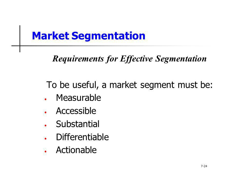 Market Segmentation Requirements for Effective Segmentation To be useful, a market segment must be: Measurable Accessible Substantial Differentiable A