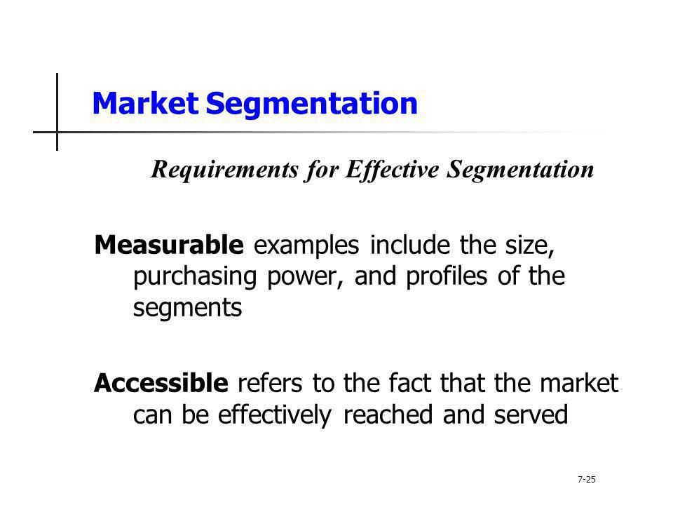 Market Segmentation Requirements for Effective Segmentation Measurable examples include the size, purchasing power, and profiles of the segments Acces