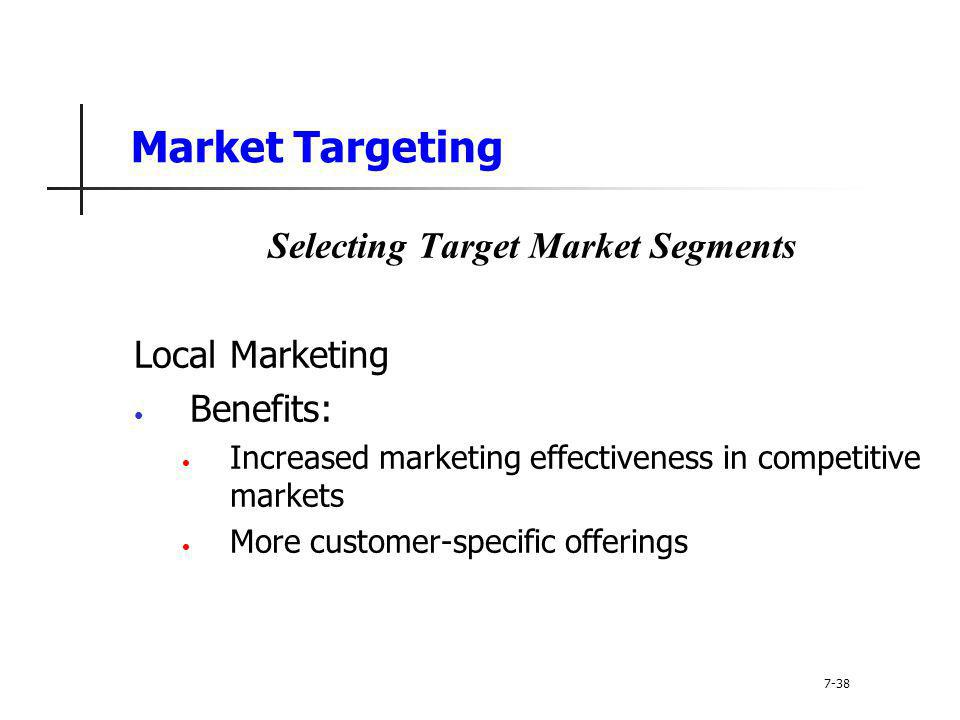 Market Targeting Selecting Target Market Segments Local Marketing Benefits: Increased marketing effectiveness in competitive markets More customer-spe