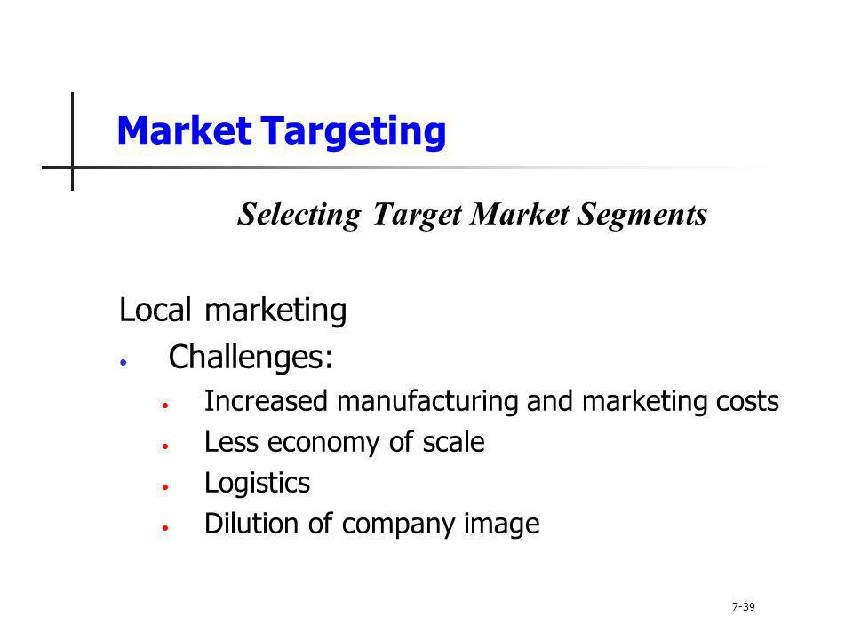 Market Targeting Selecting Target Market Segments Local marketing Challenges: Increased manufacturing and marketing costs Less economy of scale Logist