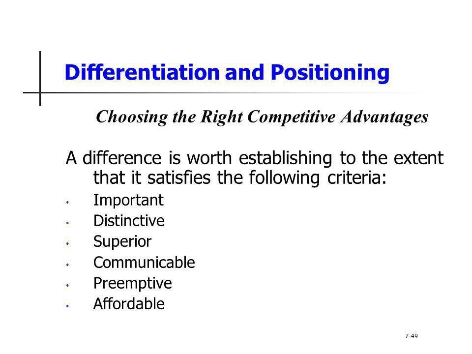 Differentiation and Positioning Choosing the Right Competitive Advantages A difference is worth establishing to the extent that it satisfies the follo