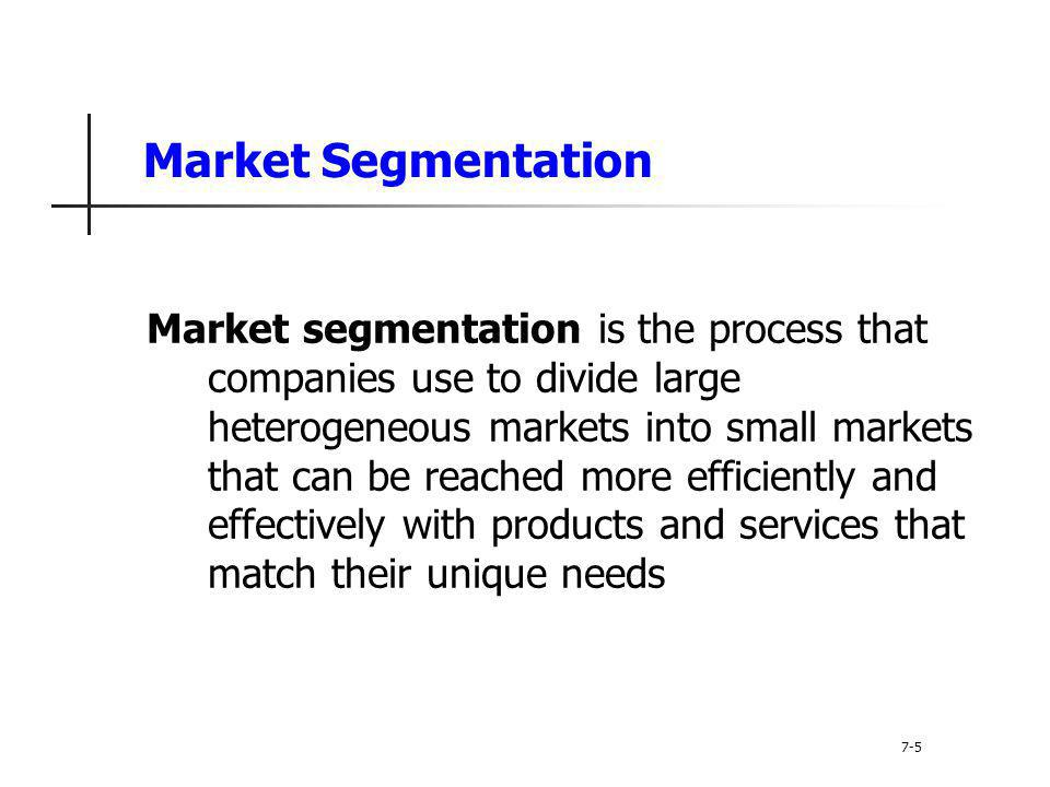 Market Segmentation Market segmentation is the process that companies use to divide large heterogeneous markets into small markets that can be reached