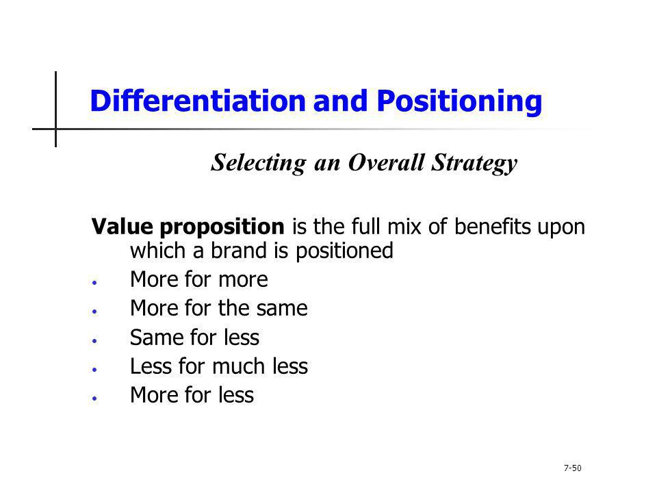 Differentiation and Positioning Selecting an Overall Strategy Value proposition is the full mix of benefits upon which a brand is positioned More for