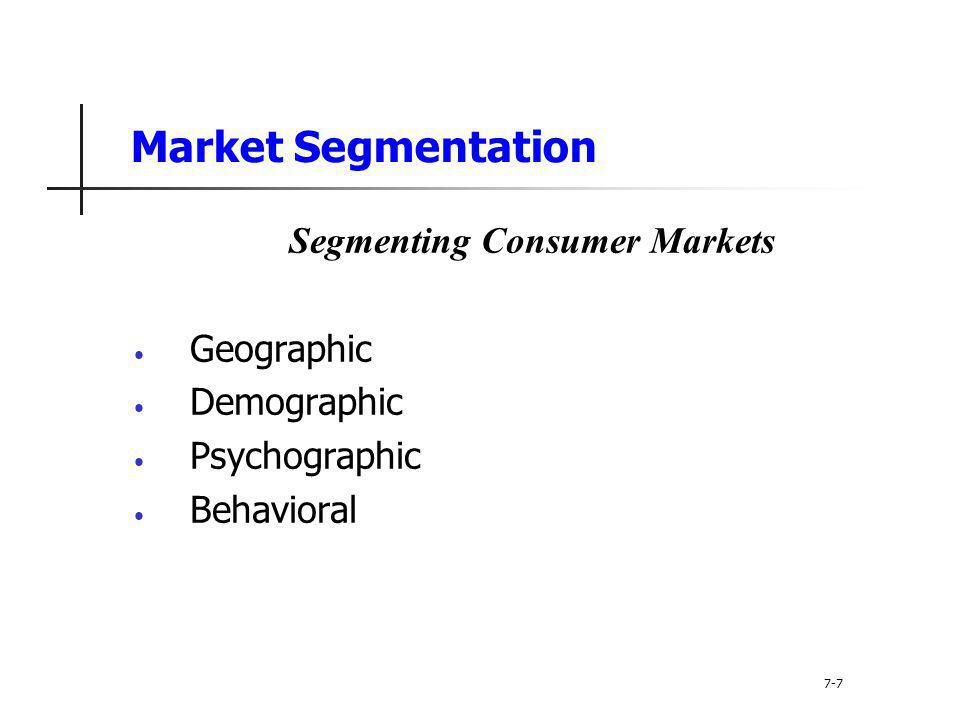 Market Segmentation Segmenting Consumer Markets Geographic segmentation divides the market into different geographical units such as nations, regions, states, counties, or cities 7-8