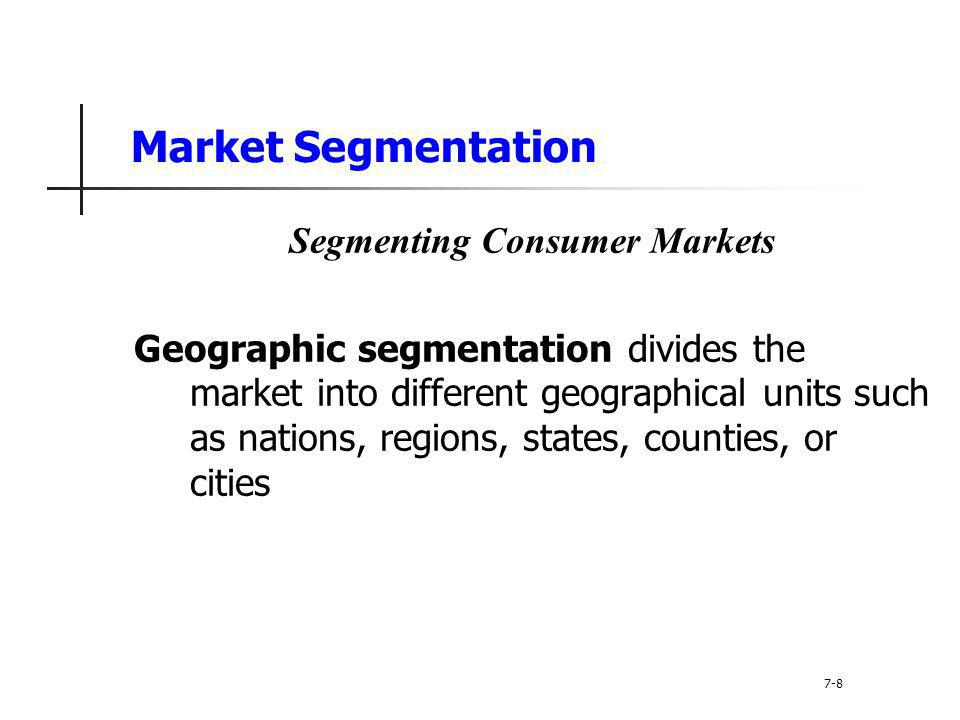 Market Segmentation Segmenting Consumer Markets Geographic segmentation divides the market into different geographical units such as nations, regions,