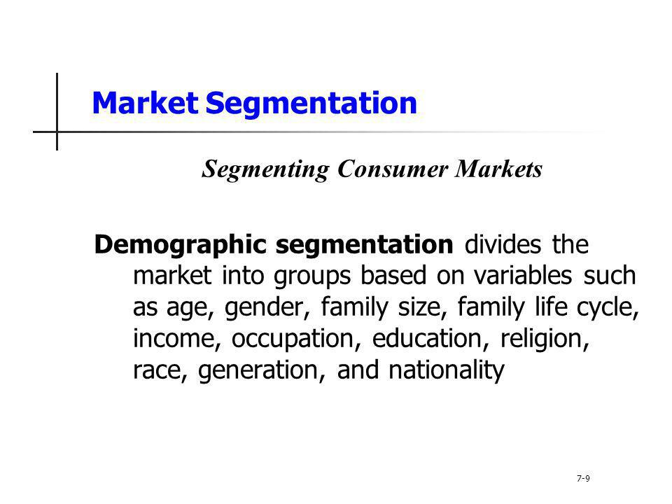 Market Segmentation Segmenting Consumer Markets Demographic segmentation is the most popular segmentation method because consumer needs, wants, and usage often vary closely with demographic variables and are easier to measure than other types of variables 7-10