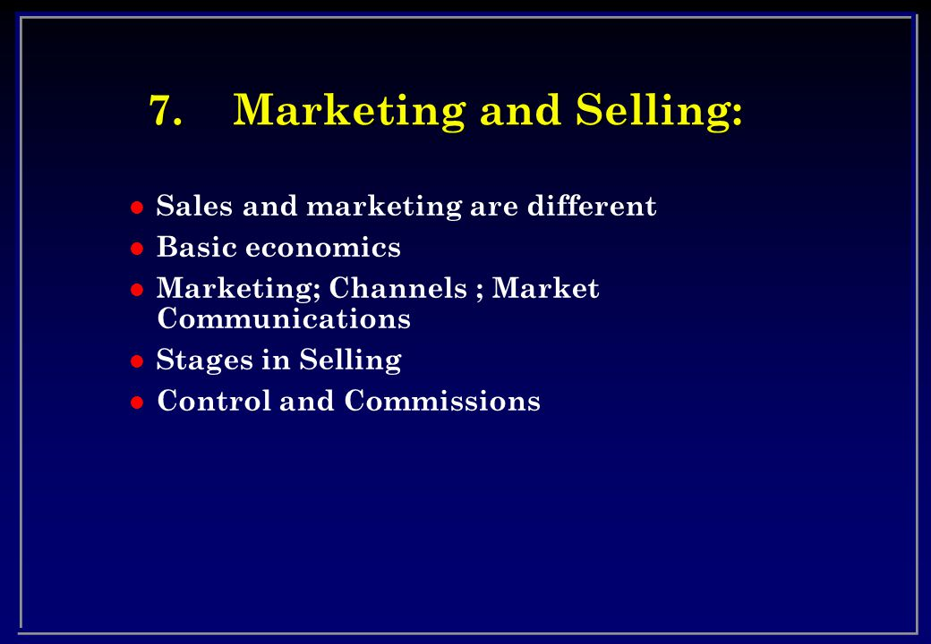 7.Marketing and Selling: l Sales and marketing are different l Basic economics l Marketing; Channels ; Market Communications l Stages in Selling l Control and Commissions