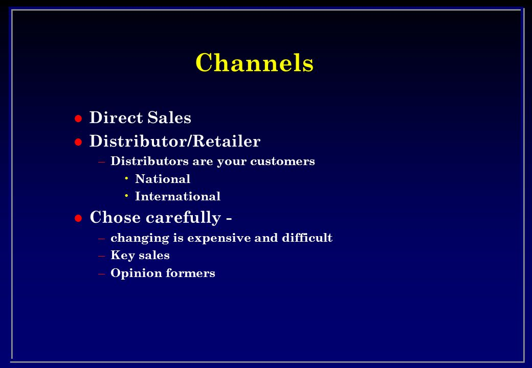 Channels l Direct Sales l Distributor/Retailer – Distributors are your customers National International l Chose carefully - – changing is expensive and difficult – Key sales – Opinion formers