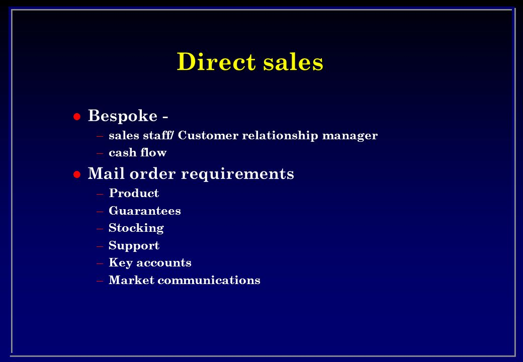 Direct sales l Bespoke - – sales staff/ Customer relationship manager – cash flow l Mail order requirements – Product – Guarantees – Stocking – Support – Key accounts – Market communications