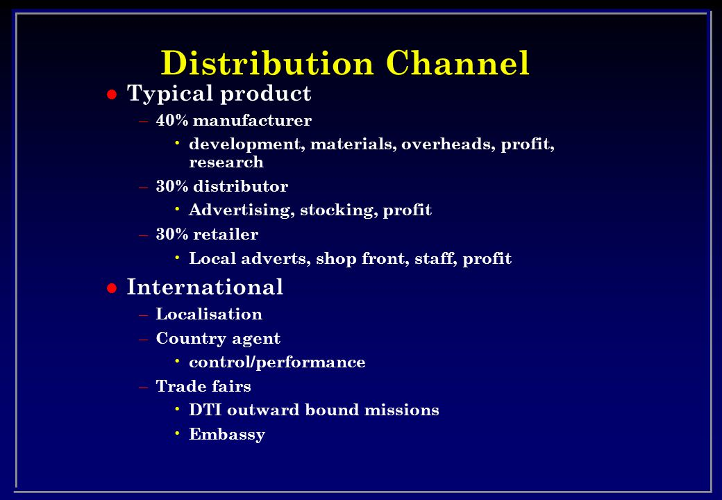 Distribution Channel l Typical product – 40% manufacturer development, materials, overheads, profit, research – 30% distributor Advertising, stocking,