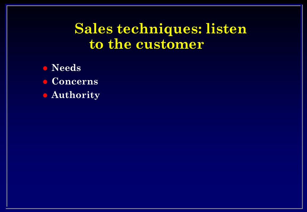 Sales techniques: listen to the customer l Needs l Concerns l Authority