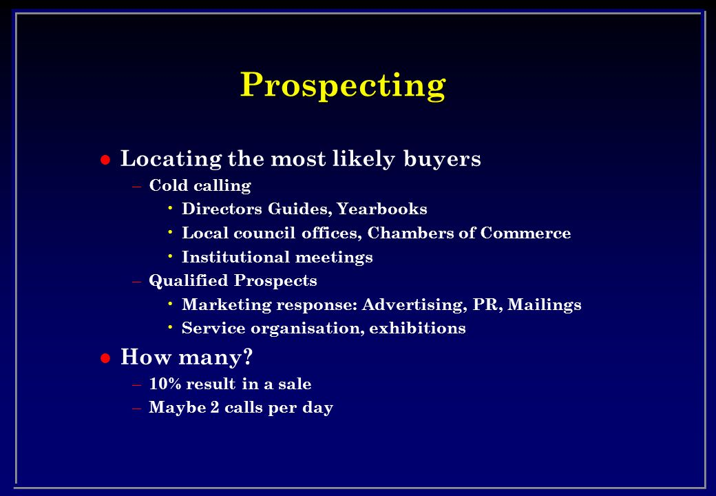 Prospecting l Locating the most likely buyers – Cold calling Directors Guides, Yearbooks Local council offices, Chambers of Commerce Institutional mee
