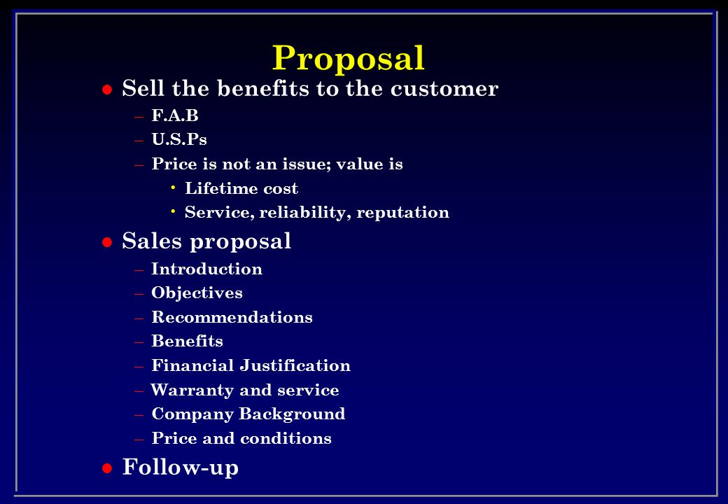 Proposal l Sell the benefits to the customer – F.A.B – U.S.Ps – Price is not an issue; value is Lifetime cost Service, reliability, reputation l Sales