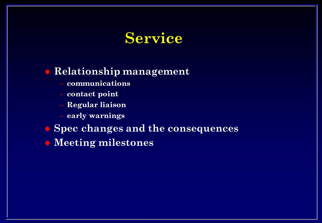 Service l Relationship management – communications – contact point – Regular liaison – early warnings l Spec changes and the consequences l Meeting mi