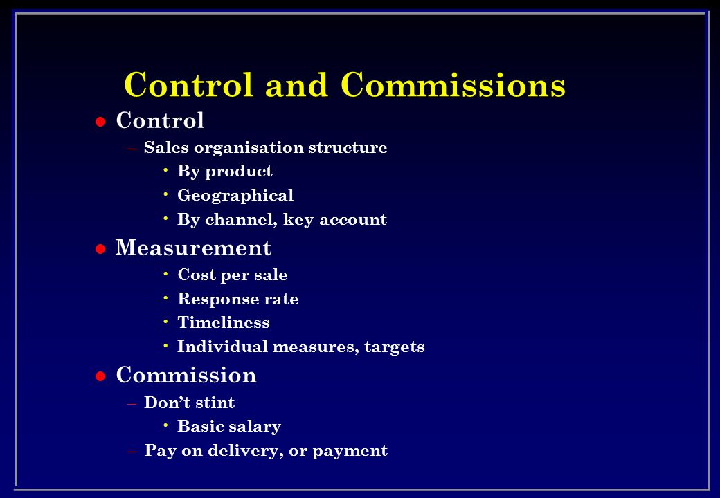 Control and Commissions l Control – Sales organisation structure By product Geographical By channel, key account l Measurement Cost per sale Response rate Timeliness Individual measures, targets l Commission – Dont stint Basic salary – Pay on delivery, or payment