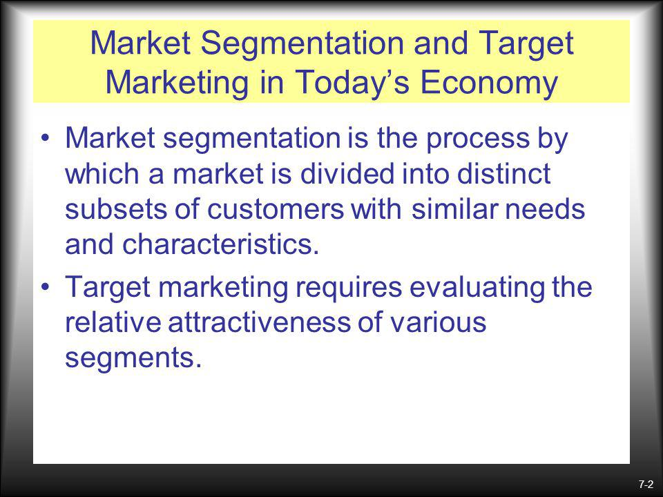 7-2 Market Segmentation and Target Marketing in Todays Economy Market segmentation is the process by which a market is divided into distinct subsets of customers with similar needs and characteristics.
