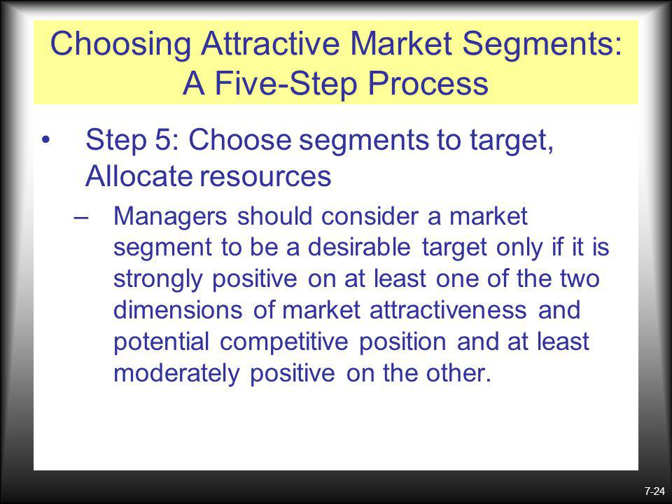 7-24 Choosing Attractive Market Segments: A Five-Step Process Step 5: Choose segments to target, Allocate resources –Managers should consider a market segment to be a desirable target only if it is strongly positive on at least one of the two dimensions of market attractiveness and potential competitive position and at least moderately positive on the other.