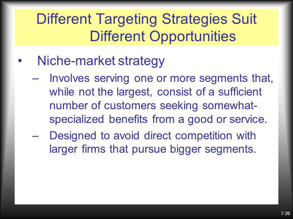 7-26 Different Targeting Strategies Suit Different Opportunities Niche-market strategy –Involves serving one or more segments that, while not the largest, consist of a sufficient number of customers seeking somewhat- specialized benefits from a good or service.