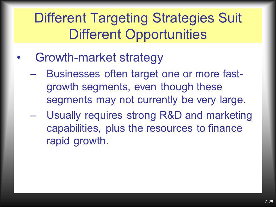 7-28 Different Targeting Strategies Suit Different Opportunities Growth-market strategy –Businesses often target one or more fast- growth segments, even though these segments may not currently be very large.