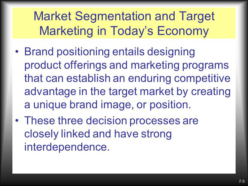7-3 Market Segmentation and Target Marketing in Todays Economy Brand positioning entails designing product offerings and marketing programs that can establish an enduring competitive advantage in the target market by creating a unique brand image, or position.