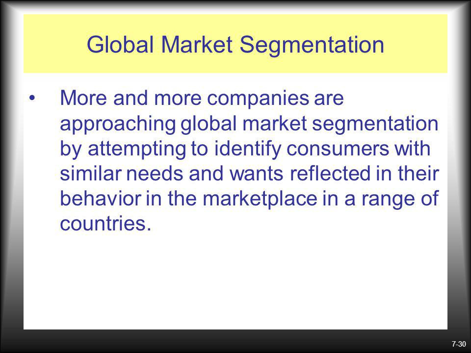 7-30 Global Market Segmentation More and more companies are approaching global market segmentation by attempting to identify consumers with similar needs and wants reflected in their behavior in the marketplace in a range of countries.