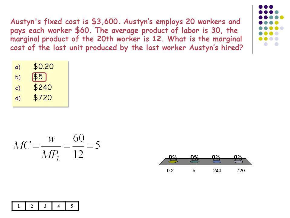 a) $0.20 b) $5 c) $240 d) $720 a) $0.20 b) $5 c) $240 d) $720 Austyn s fixed cost is $3,600.