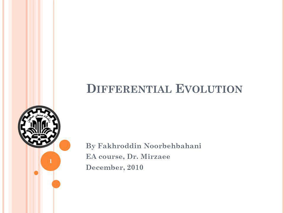 D IFFERENTIAL E VOLUTION By Fakhroddin Noorbehbahani EA course, Dr. Mirzaee December, 2010 1
