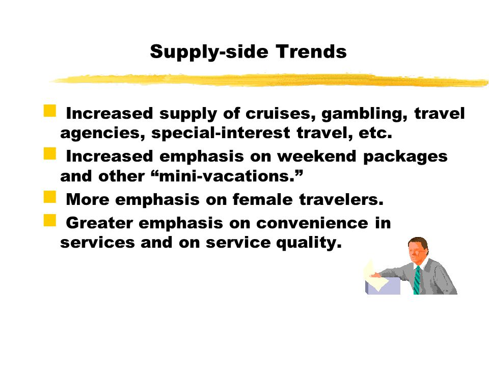 Supply-side Trends Increased supply of cruises, gambling, travel agencies, special-interest travel, etc. Increased emphasis on weekend packages and ot