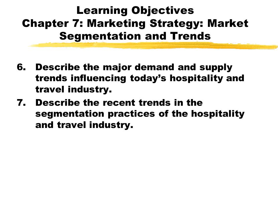 Learning Objectives Chapter 7: Marketing Strategy: Market Segmentation and Trends 6.Describe the major demand and supply trends influencing todays hos