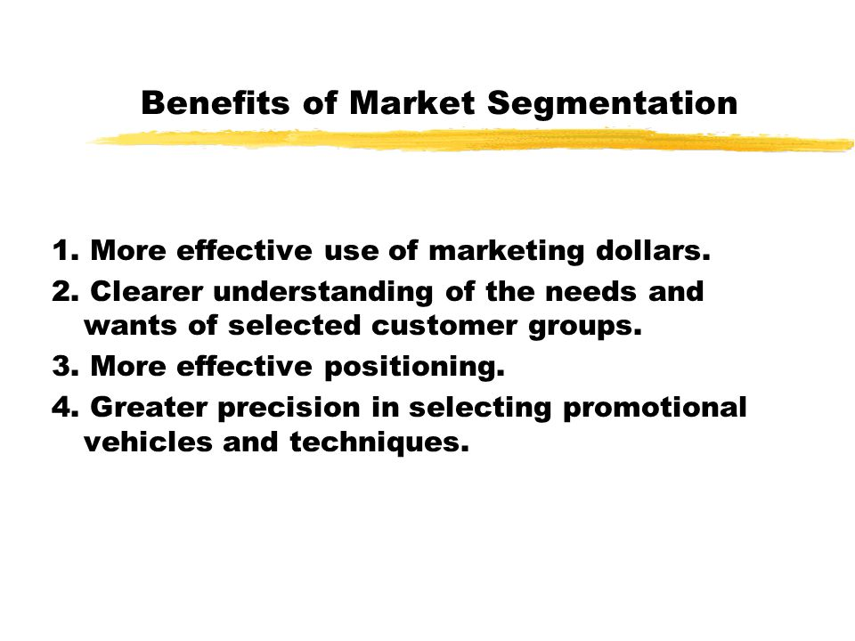 Benefits of Market Segmentation 1. More effective use of marketing dollars. 2. Clearer understanding of the needs and wants of selected customer group