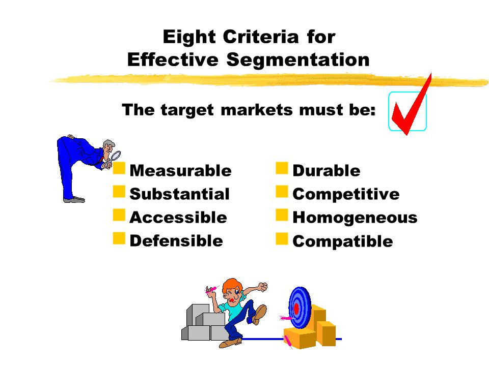 : Eight Criteria for Effective Segmentation The target markets must be: Measurable Substantial Accessible Defensible Durable Competitive Homogeneous C