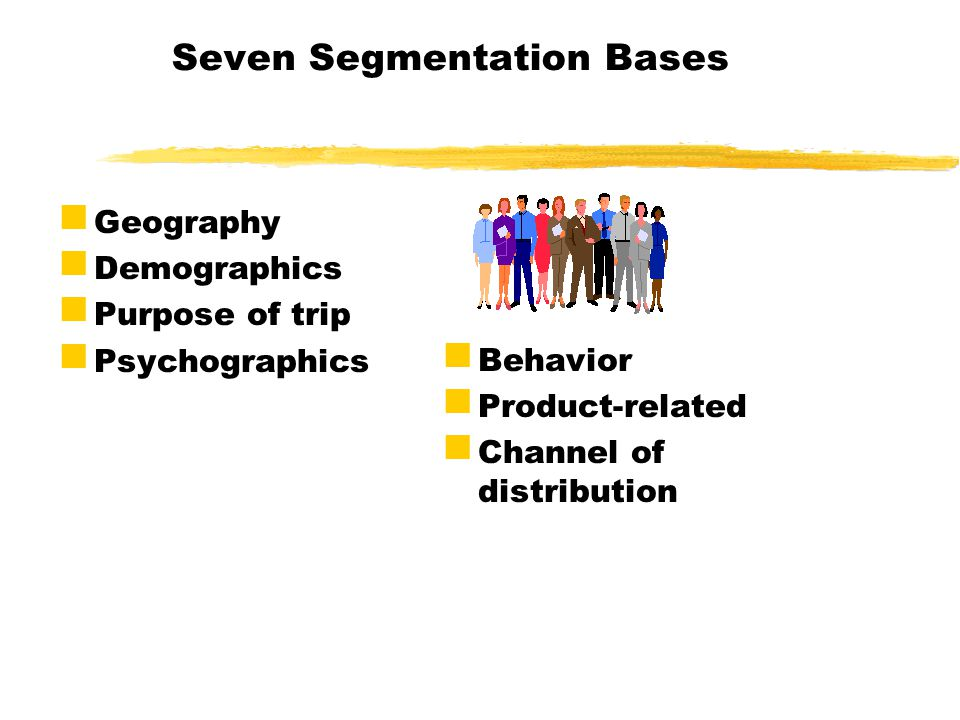 Seven Segmentation Bases: Seven Segmentation Bases Geography Demographics Purpose of trip Psychographics Behavior Product-related Channel of distribut