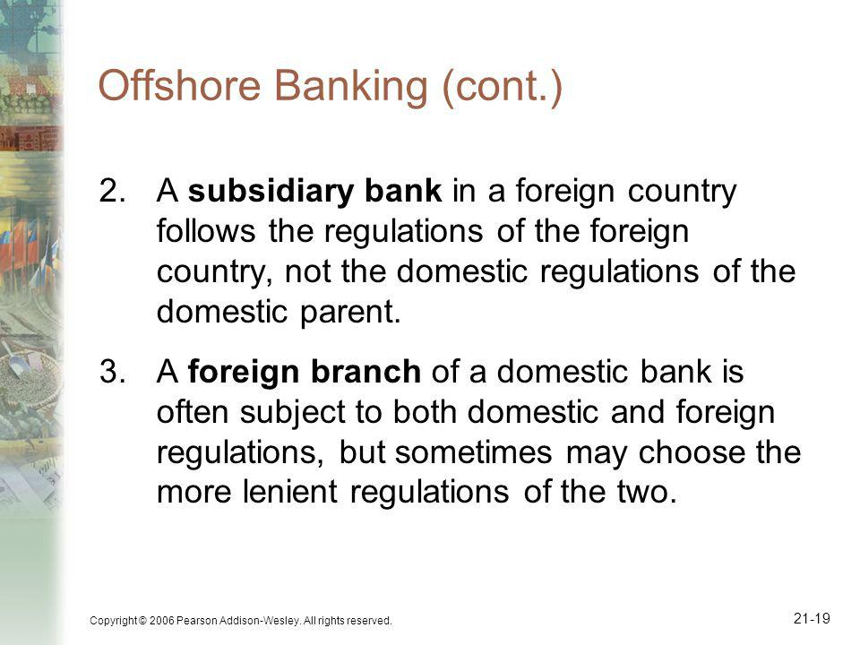Copyright © 2006 Pearson Addison-Wesley. All rights reserved. 21-19 Offshore Banking (cont.) 2.A subsidiary bank in a foreign country follows the regu