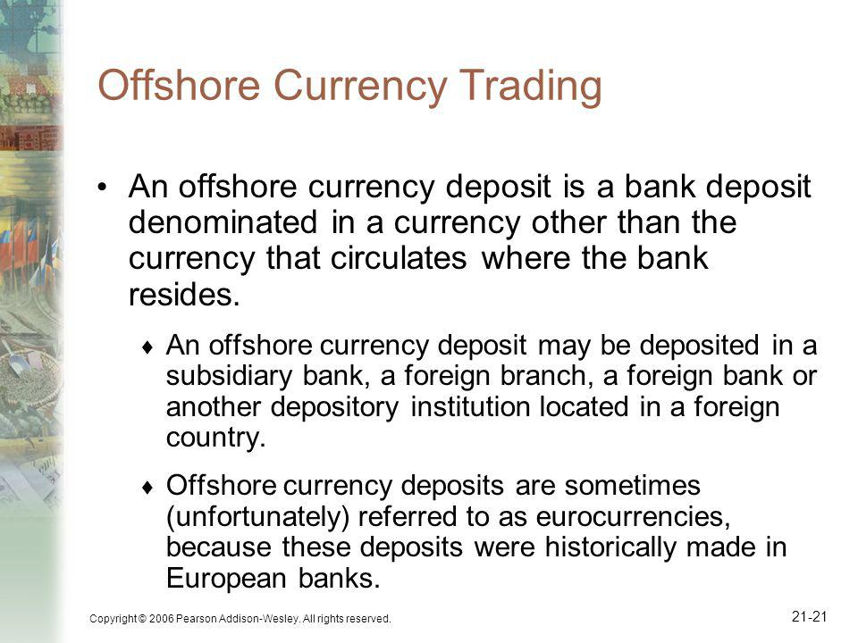 Copyright © 2006 Pearson Addison-Wesley. All rights reserved. 21-21 Offshore Currency Trading An offshore currency deposit is a bank deposit denominat