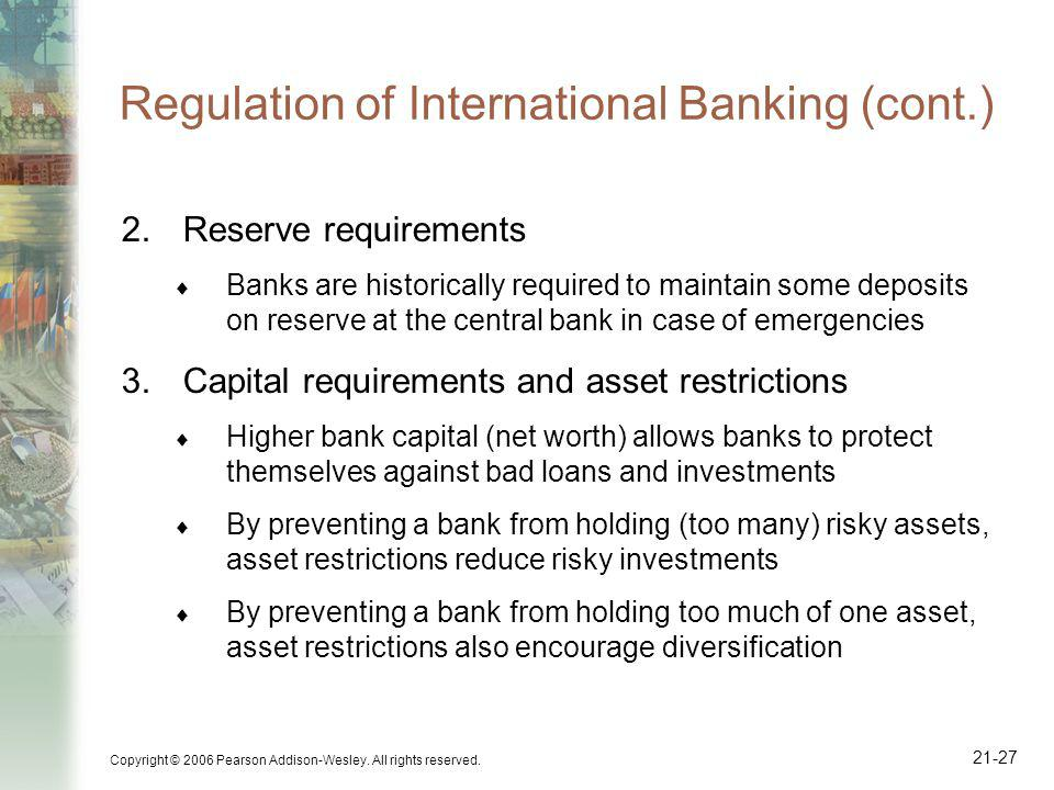 Copyright © 2006 Pearson Addison-Wesley. All rights reserved. 21-27 Regulation of International Banking (cont.) 2.Reserve requirements Banks are histo