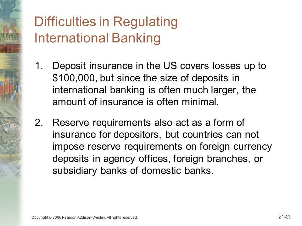 Copyright © 2006 Pearson Addison-Wesley. All rights reserved. 21-29 Difficulties in Regulating International Banking 1.Deposit insurance in the US cov