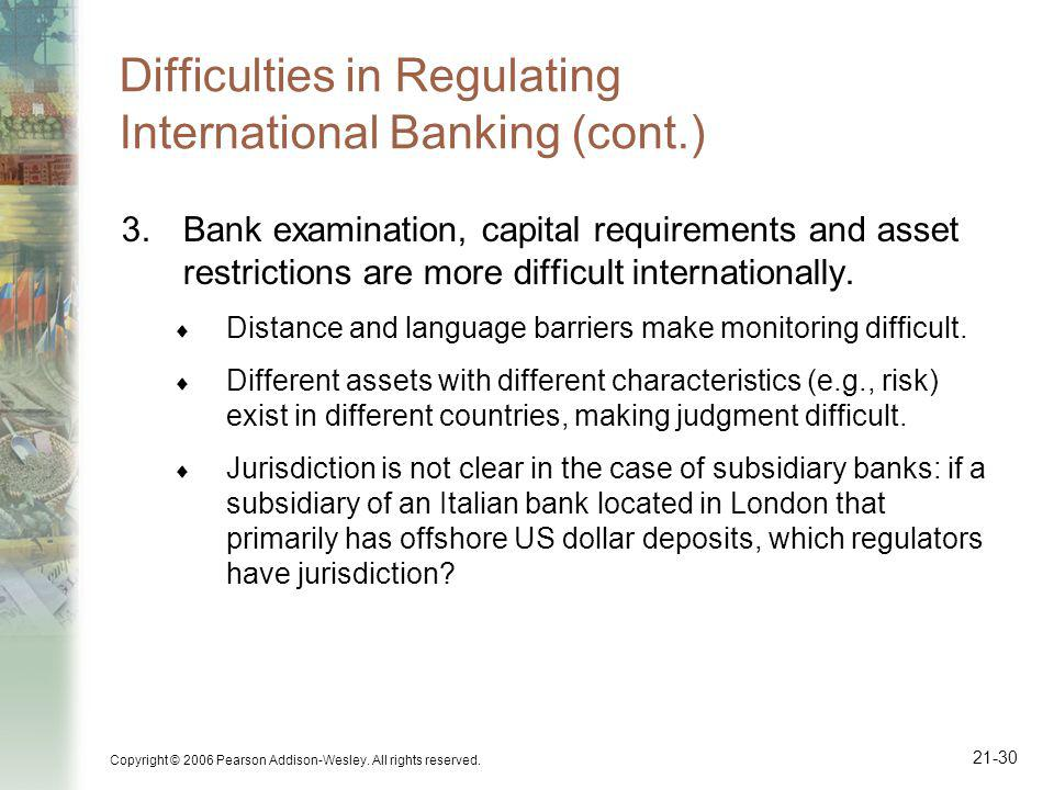 Copyright © 2006 Pearson Addison-Wesley. All rights reserved. 21-30 Difficulties in Regulating International Banking (cont.) 3.Bank examination, capit