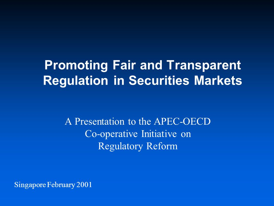 Singapore February 2001 Promoting Fair and Transparent Regulation in Securities Markets A Presentation to the APEC-OECD Co-operative Initiative on Regulatory Reform