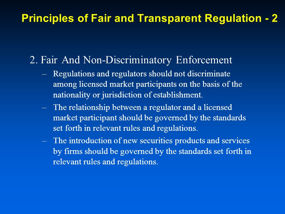 2. Fair And Non-Discriminatory Enforcement –Regulations and regulators should not discriminate among licensed market participants on the basis of the