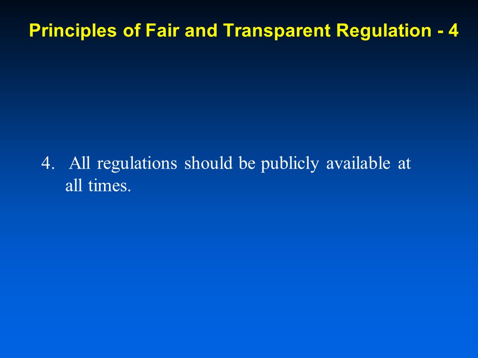 4. All regulations should be publicly available at all times. Principles of Fair and Transparent Regulation - 4