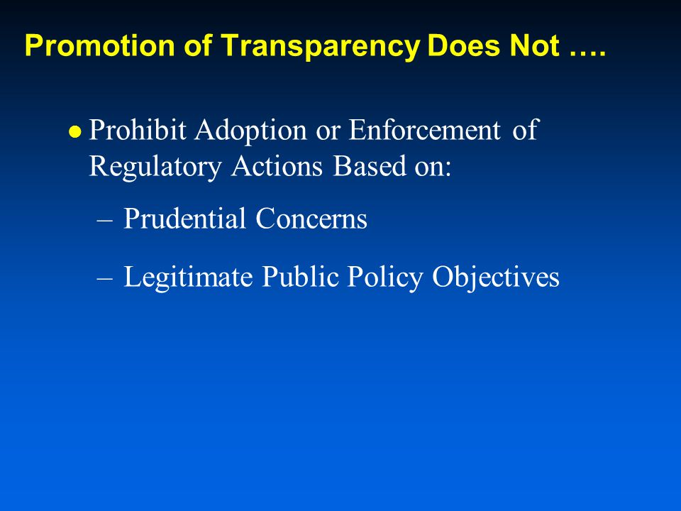 Promotion of Transparency Does Not …. Prohibit Adoption or Enforcement of Regulatory Actions Based on: –Prudential Concerns –Legitimate Public Policy