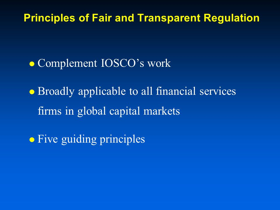 Principles of Fair and Transparent Regulation Complement IOSCOs work Broadly applicable to all financial services firms in global capital markets Five guiding principles