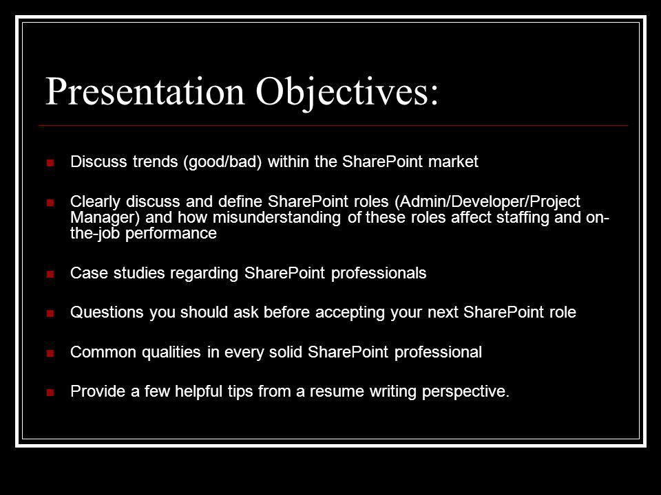 Presentation Objectives: Discuss trends (good/bad) within the SharePoint market Clearly discuss and define SharePoint roles (Admin/Developer/Project Manager) and how misunderstanding of these roles affect staffing and on- the-job performance Case studies regarding SharePoint professionals Questions you should ask before accepting your next SharePoint role Common qualities in every solid SharePoint professional Provide a few helpful tips from a resume writing perspective.